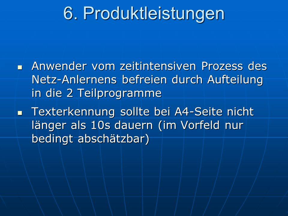 Anwender vom zeitintensiven Prozess des Netz-Anlernens befreien durch Aufteilung in die 2 Teilprogramme Anwender vom zeitintensiven Prozess des Netz-Anlernens befreien durch Aufteilung in die 2 Teilprogramme Texterkennung sollte bei A4-Seite nicht länger als 10s dauern (im Vorfeld nur bedingt abschätzbar) Texterkennung sollte bei A4-Seite nicht länger als 10s dauern (im Vorfeld nur bedingt abschätzbar) 6.