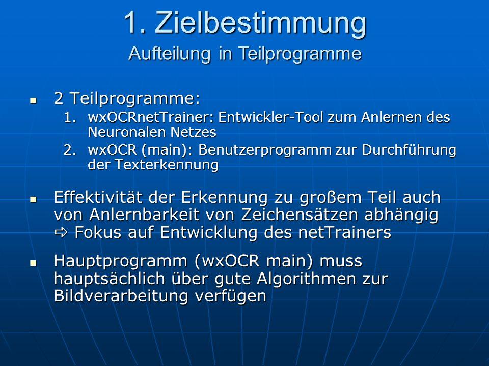 1. Zielbestimmung 2 Teilprogramme: 2 Teilprogramme: 1.wxOCRnetTrainer: Entwickler-Tool zum Anlernen des Neuronalen Netzes 2.wxOCR (main): Benutzerprog