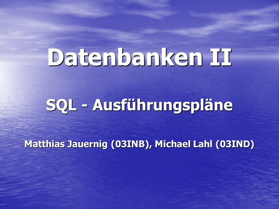 Datenbanken II SQL - Ausführungspläne Matthias Jauernig (03INB), Michael Lahl (03IND)