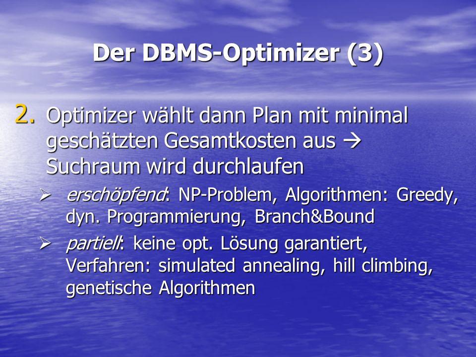 Der DBMS-Optimizer (3) 2. Optimizer wählt dann Plan mit minimal geschätzten Gesamtkosten aus Suchraum wird durchlaufen erschöpfend: NP-Problem, Algori
