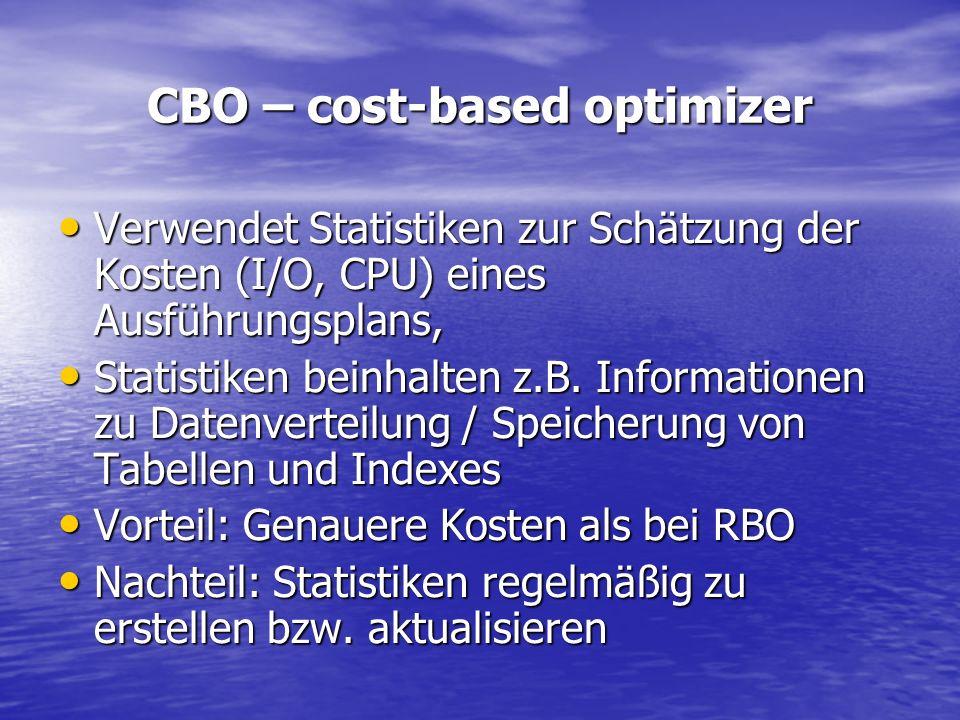 CBO – cost-based optimizer Verwendet Statistiken zur Schätzung der Kosten (I/O, CPU) eines Ausführungsplans, Verwendet Statistiken zur Schätzung der K
