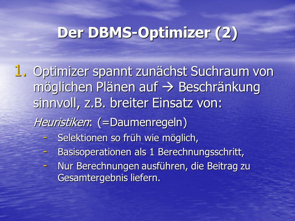 Der DBMS-Optimizer (2) 1. Optimizer spannt zunächst Suchraum von möglichen Plänen auf Beschränkung sinnvoll, z.B. breiter Einsatz von: Heuristiken: (=