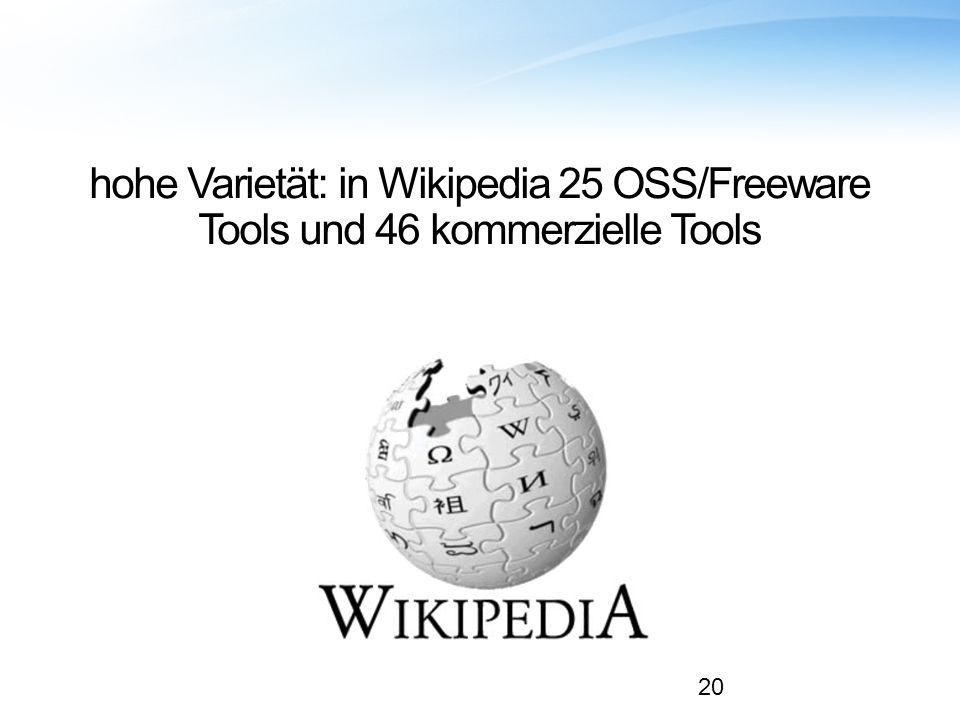 hohe Varietät: in Wikipedia 25 OSS/Freeware Tools und 46 kommerzielle Tools 20
