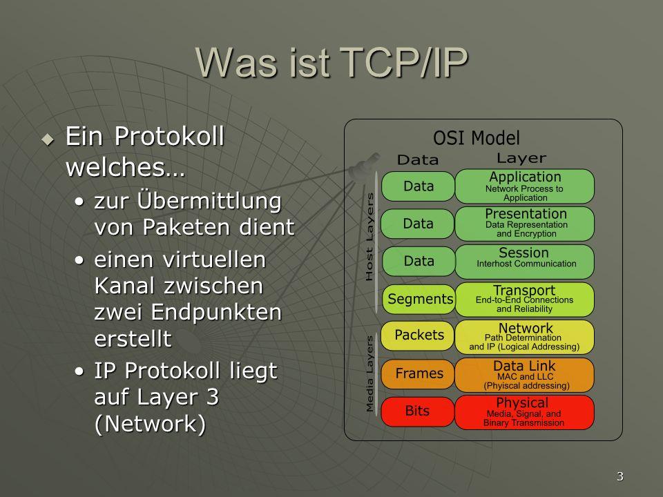3 Was ist TCP/IP Ein Protokoll welches… Ein Protokoll welches… zur Übermittlung von Paketen dientzur Übermittlung von Paketen dient einen virtuellen Kanal zwischen zwei Endpunkten erstellteinen virtuellen Kanal zwischen zwei Endpunkten erstellt IP Protokoll liegt auf Layer 3 (Network)IP Protokoll liegt auf Layer 3 (Network)