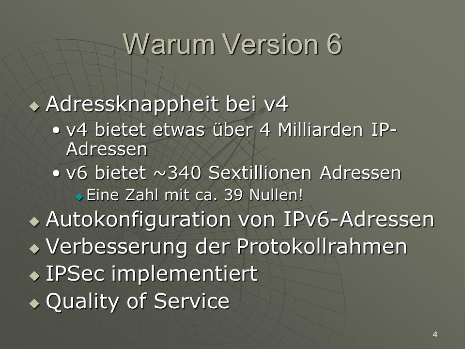 4 Warum Version 6 Adressknappheit bei v4 Adressknappheit bei v4 v4 bietet etwas über 4 Milliarden IP- Adressenv4 bietet etwas über 4 Milliarden IP- Adressen v6 bietet ~340 Sextillionen Adressenv6 bietet ~340 Sextillionen Adressen Eine Zahl mit ca.