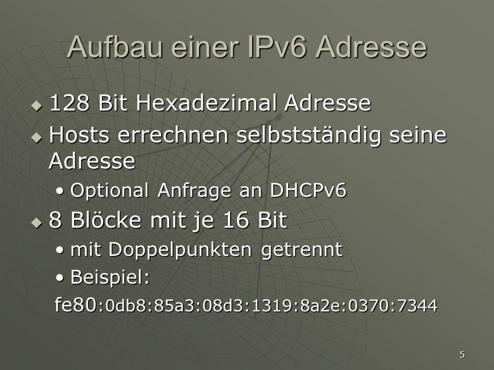 5 Aufbau einer IPv6 Adresse 128 Bit Hexadezimal Adresse 128 Bit Hexadezimal Adresse Hosts errechnen selbstständig seine Adresse Hosts errechnen selbstständig seine Adresse Optional Anfrage an DHCPv6Optional Anfrage an DHCPv6 8 Blöcke mit je 16 Bit 8 Blöcke mit je 16 Bit mit Doppelpunkten getrenntmit Doppelpunkten getrennt Beispiel:Beispiel: fe80 :0db8:85a3:08d3:1319:8a2e:0370:7344