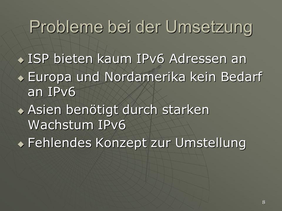 8 Probleme bei der Umsetzung ISP bieten kaum IPv6 Adressen an ISP bieten kaum IPv6 Adressen an Europa und Nordamerika kein Bedarf an IPv6 Europa und Nordamerika kein Bedarf an IPv6 Asien benötigt durch starken Wachstum IPv6 Asien benötigt durch starken Wachstum IPv6 Fehlendes Konzept zur Umstellung Fehlendes Konzept zur Umstellung