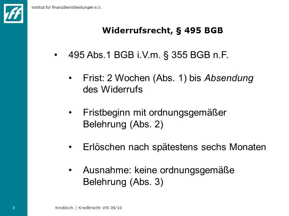 institut für finanzdienstleistungen e.V. 3 Knobloch / Kreditrecht WS 09/10 Widerrufsrecht, § 495 BGB 495 Abs.1 BGB i.V.m. § 355 BGB n.F. Frist: 2 Woch
