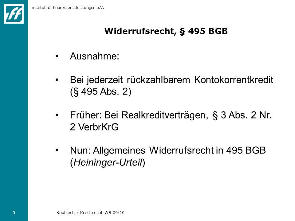 institut für finanzdienstleistungen e.V. 5 Knobloch / Kreditrecht WS 09/10 Widerrufsrecht, § 495 BGB Ausnahme: Bei jederzeit rückzahlbarem Kontokorren