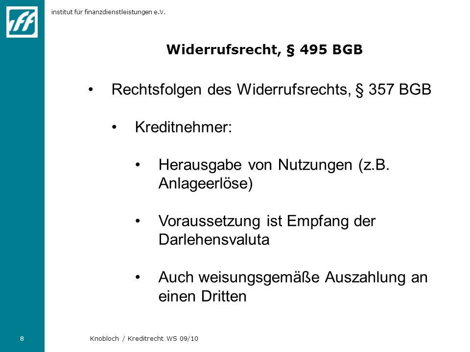 institut für finanzdienstleistungen e.V. 8 Knobloch / Kreditrecht WS 09/10 Widerrufsrecht, § 495 BGB Rechtsfolgen des Widerrufsrechts, § 357 BGB Kredi