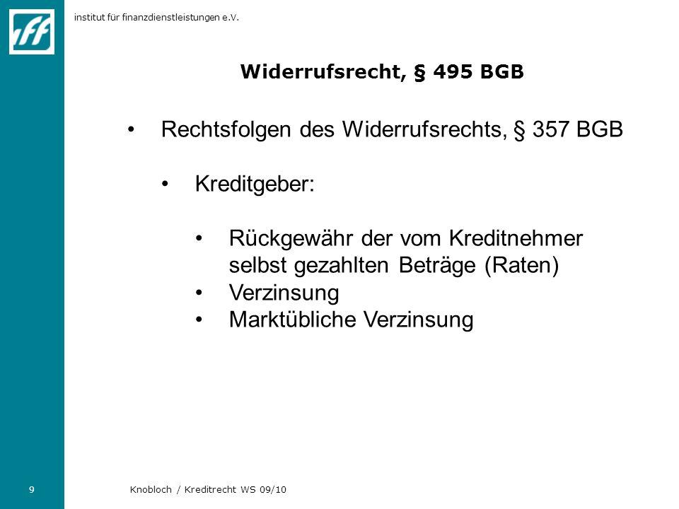 institut für finanzdienstleistungen e.V. 9 Knobloch / Kreditrecht WS 09/10 Widerrufsrecht, § 495 BGB Rechtsfolgen des Widerrufsrechts, § 357 BGB Kredi