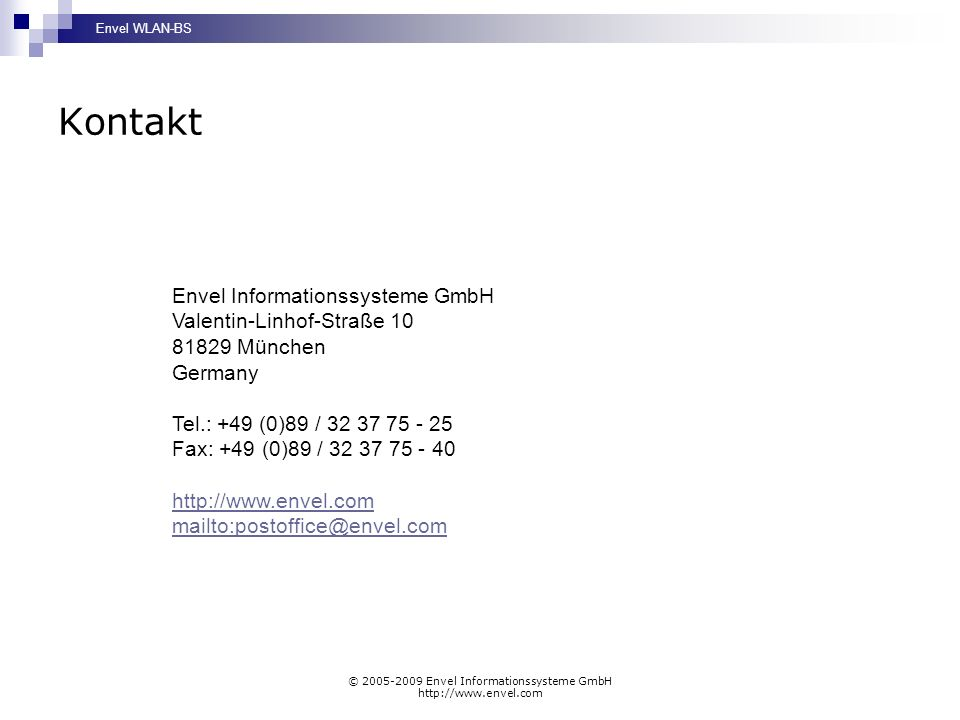 Envel WLAN-BS © 2005-2009 Envel Informationssysteme GmbH http://www.envel.com Kontakt Envel Informationssysteme GmbH Valentin-Linhof-Straße 10 81829 München Germany Tel.: +49 (0)89 / 32 37 75 - 25 Fax: +49 (0)89 / 32 37 75 - 40 http://www.envel.com mailto:postoffice@envel.com