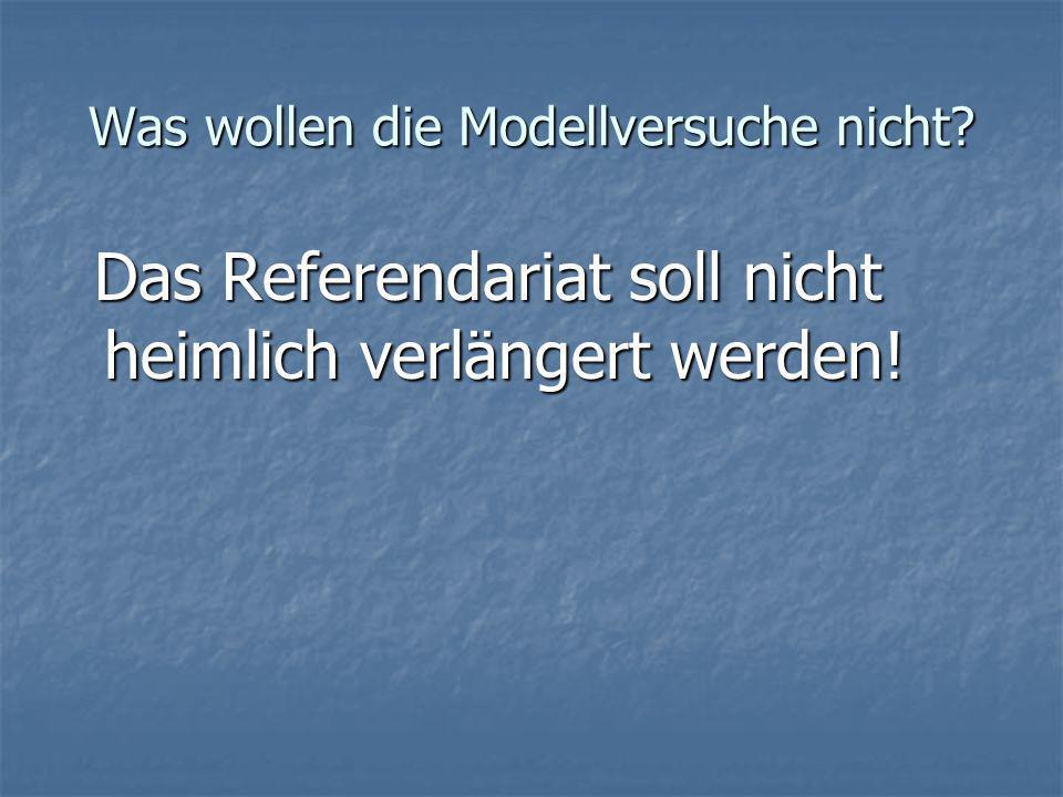 Was wollen die Modellversuche nicht.Das Referendariat soll nicht heimlich verlängert werden.