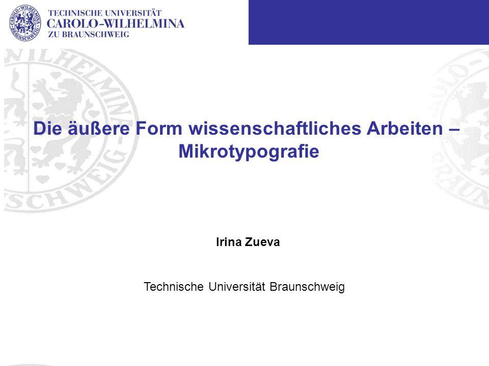 Institut of Information Systems Technische Universität Braunschweig Die äußere Form wissenschaftliches Arbeiten – Mikrotypografie Irina Zueva Technische Universität Braunschweig