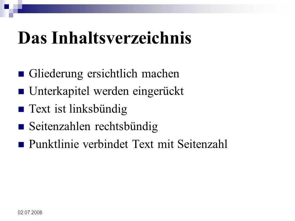 02.07.2008 Das Inhaltsverzeichnis Gliederung ersichtlich machen Unterkapitel werden eingerückt Text ist linksbündig Seitenzahlen rechtsbündig Punktlinie verbindet Text mit Seitenzahl
