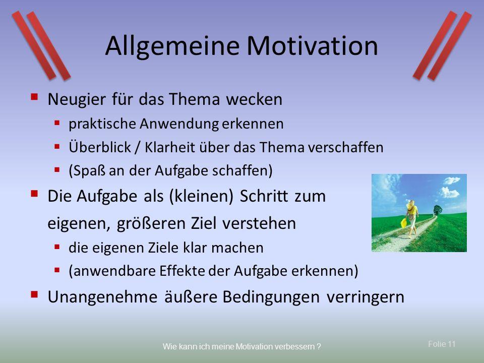 Folie 11 Wie kann ich meine Motivation verbessern ? Allgemeine Motivation Neugier für das Thema wecken praktische Anwendung erkennen Überblick / Klarh