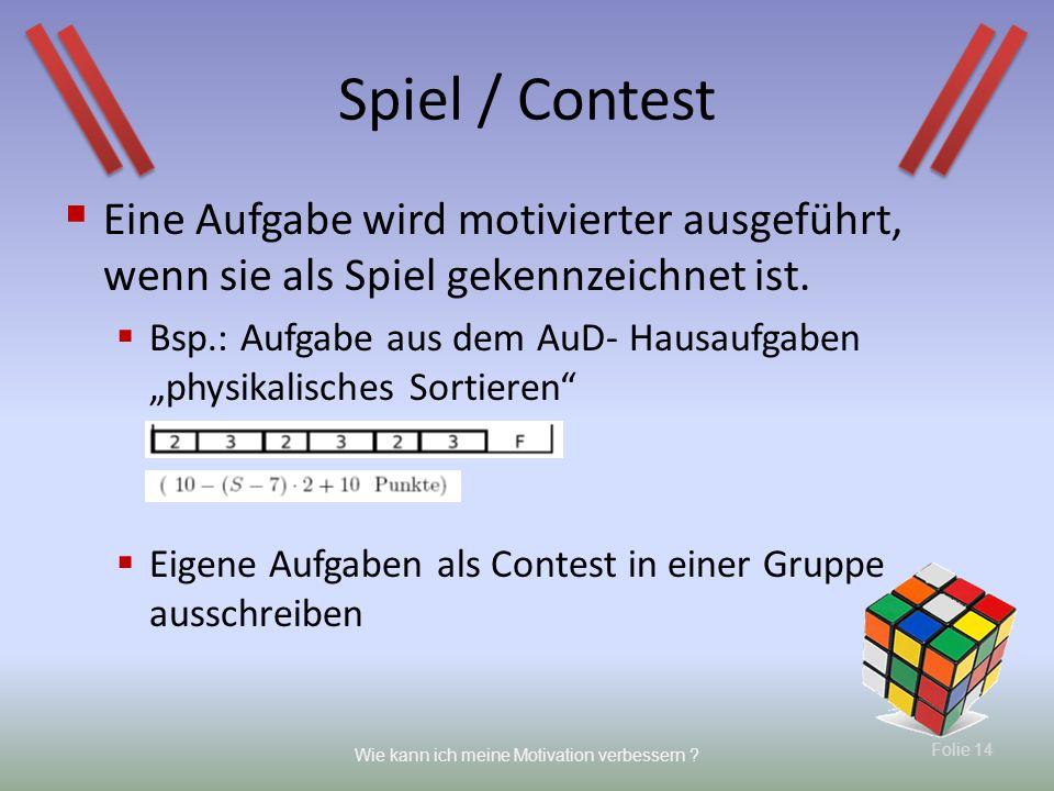 Folie 14 Wie kann ich meine Motivation verbessern ? Spiel / Contest Eine Aufgabe wird motivierter ausgeführt, wenn sie als Spiel gekennzeichnet ist. B