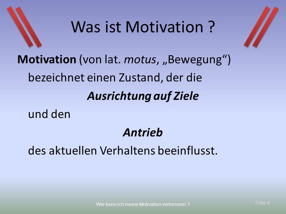 Folie 4 Wie kann ich meine Motivation verbessern ? Motivation (von lat. motus, Bewegung) bezeichnet einen Zustand, der die Ausrichtung auf Ziele und d