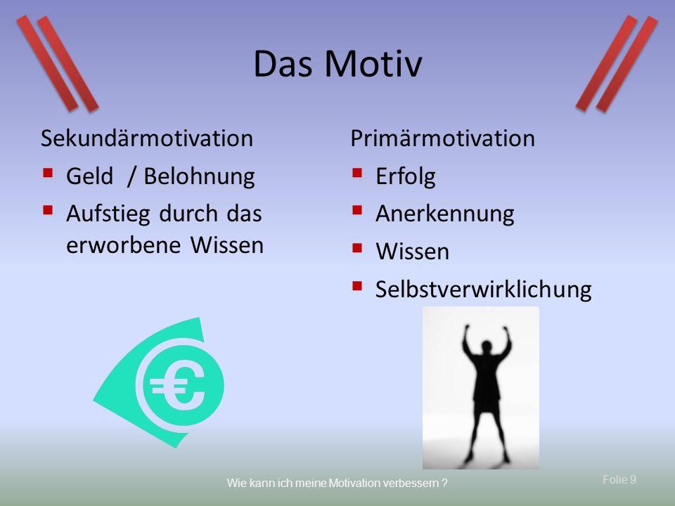 Folie 9 Wie kann ich meine Motivation verbessern ? Das Motiv Sekundärmotivation Geld / Belohnung Aufstieg durch das erworbene Wissen Primärmotivation