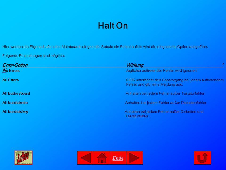 Ende Halt On Hier werden die Eigenschaften des Mainboards eingestellt. Sobald ein Fehler auftritt wird die eingestellte Option ausgeführt. Folgende Ei