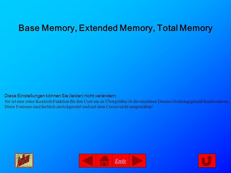 Ende Base Memory, Extended Memory, Total Memory Diese Einstellungen können Sie (leider) nicht verändern. Sie ist eine reine Kontroll-Funktion für den