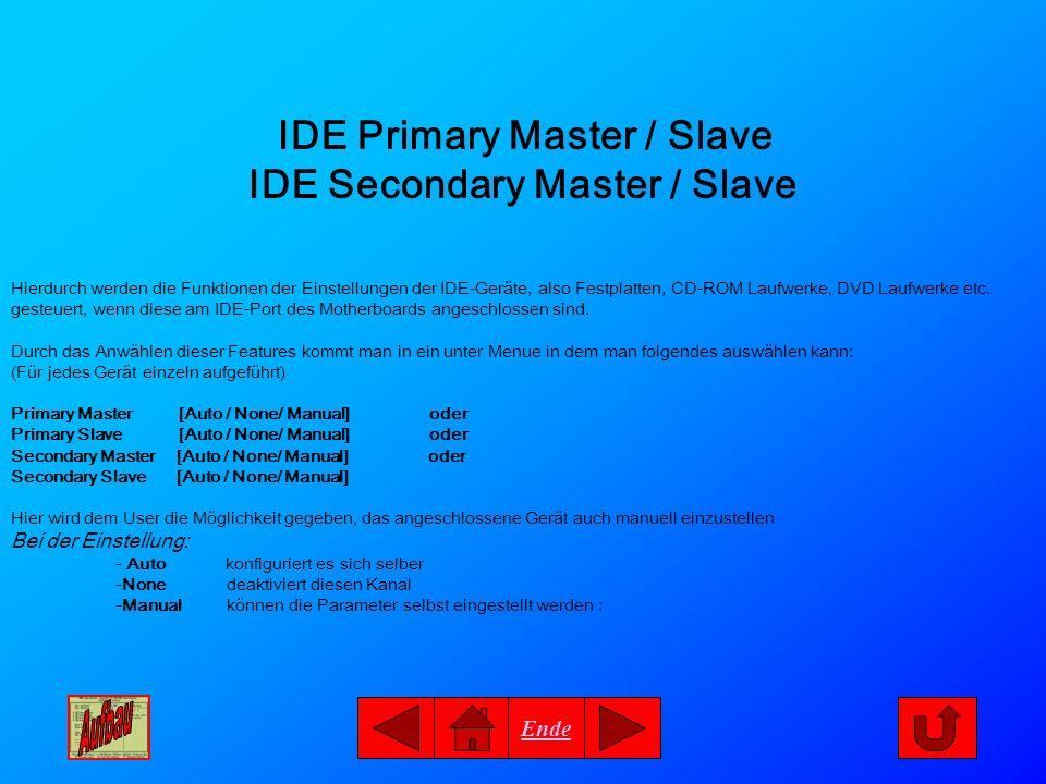 Ende IDE Primary Master / Slave IDE Secondary Master / Slave Hierdurch werden die Funktionen der Einstellungen der IDE-Geräte, also Festplatten, CD-RO