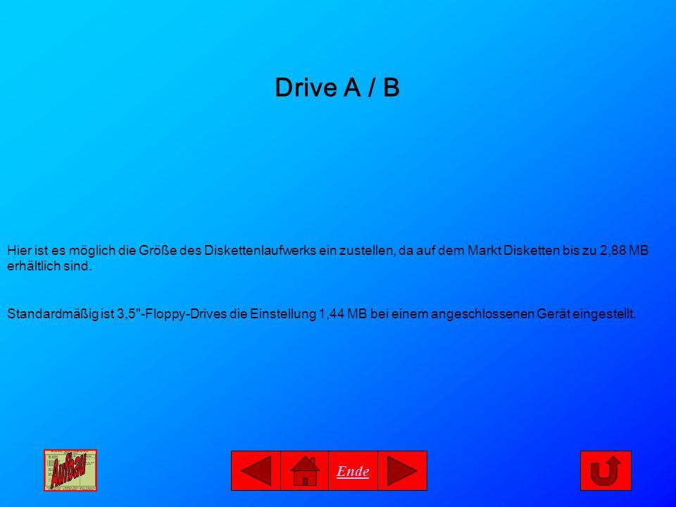 Ende Drive A / B Hier ist es möglich die Größe des Diskettenlaufwerks ein zustellen, da auf dem Markt Disketten bis zu 2,88 MB erhältlich sind. Standa
