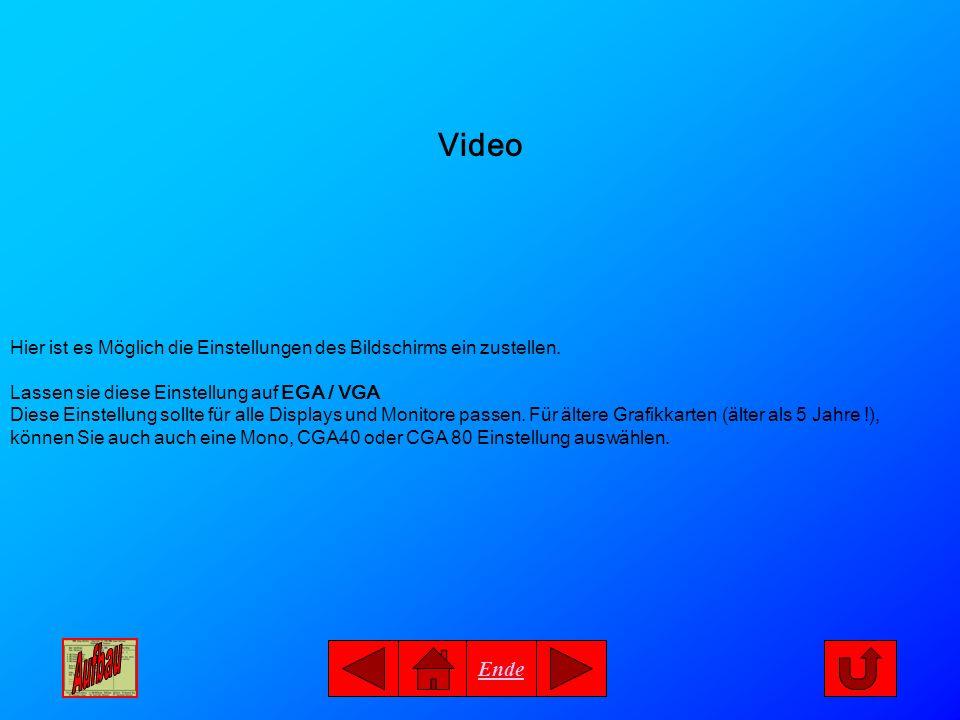 Ende Video Hier ist es Möglich die Einstellungen des Bildschirms ein zustellen. Lassen sie diese Einstellung auf EGA / VGA Diese Einstellung sollte fü