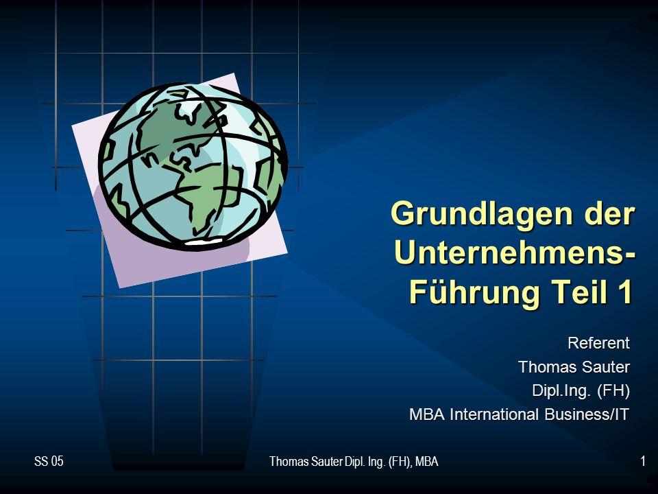 SS 05Thomas Sauter Dipl. Ing. (FH), MBA1 Grundlagen der Unternehmens- Führung Teil 1 Referent Thomas Sauter Dipl.Ing. (FH) MBA International Business/