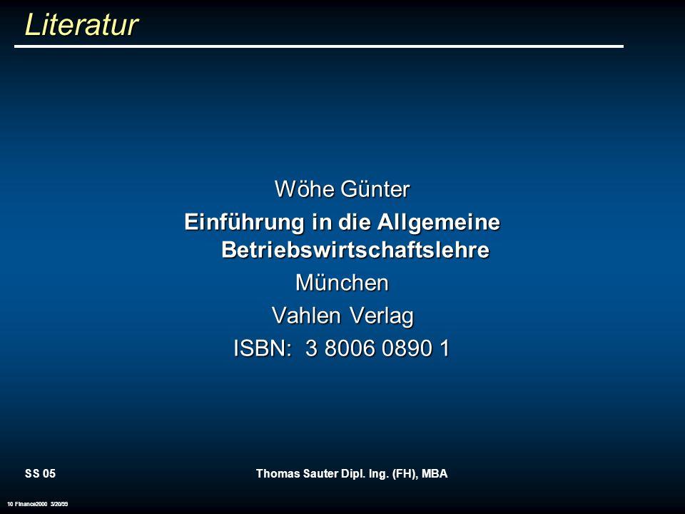 SS 05Thomas Sauter Dipl. Ing. (FH), MBA 10 Finance2000 3/20/99 Literatur Wöhe Günter Einführung in die Allgemeine Betriebswirtschaftslehre München Vah