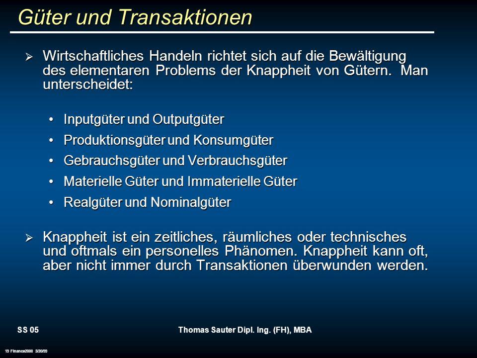 SS 05Thomas Sauter Dipl. Ing. (FH), MBA 19 Finance2000 3/20/99 Güter und Transaktionen Wirtschaftliches Handeln richtet sich auf die Bewältigung des e