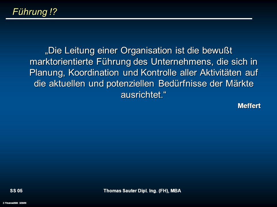 SS 05Thomas Sauter Dipl. Ing. (FH), MBA 2 Finance2000 3/20/99 Führung !? Führung !? Die Leitung einer Organisation ist die bewußt marktorientierte Füh