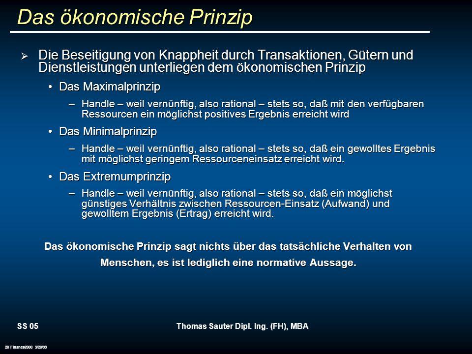 SS 05Thomas Sauter Dipl. Ing. (FH), MBA 20 Finance2000 3/20/99 Das ökonomische Prinzip Die Beseitigung von Knappheit durch Transaktionen, Gütern und D