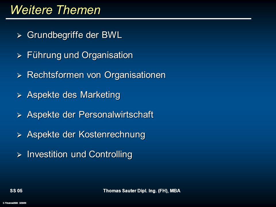 SS 05Thomas Sauter Dipl. Ing. (FH), MBA 5 Finance2000 3/20/99 Weitere Themen Grundbegriffe der BWL Grundbegriffe der BWL Führung und Organisation Führ