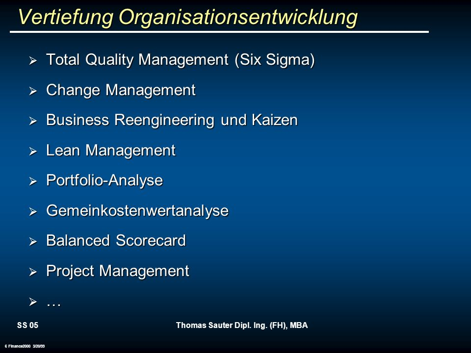 SS 05Thomas Sauter Dipl. Ing. (FH), MBA 6 Finance2000 3/20/99 Vertiefung Organisationsentwicklung Total Quality Management (Six Sigma) Total Quality M