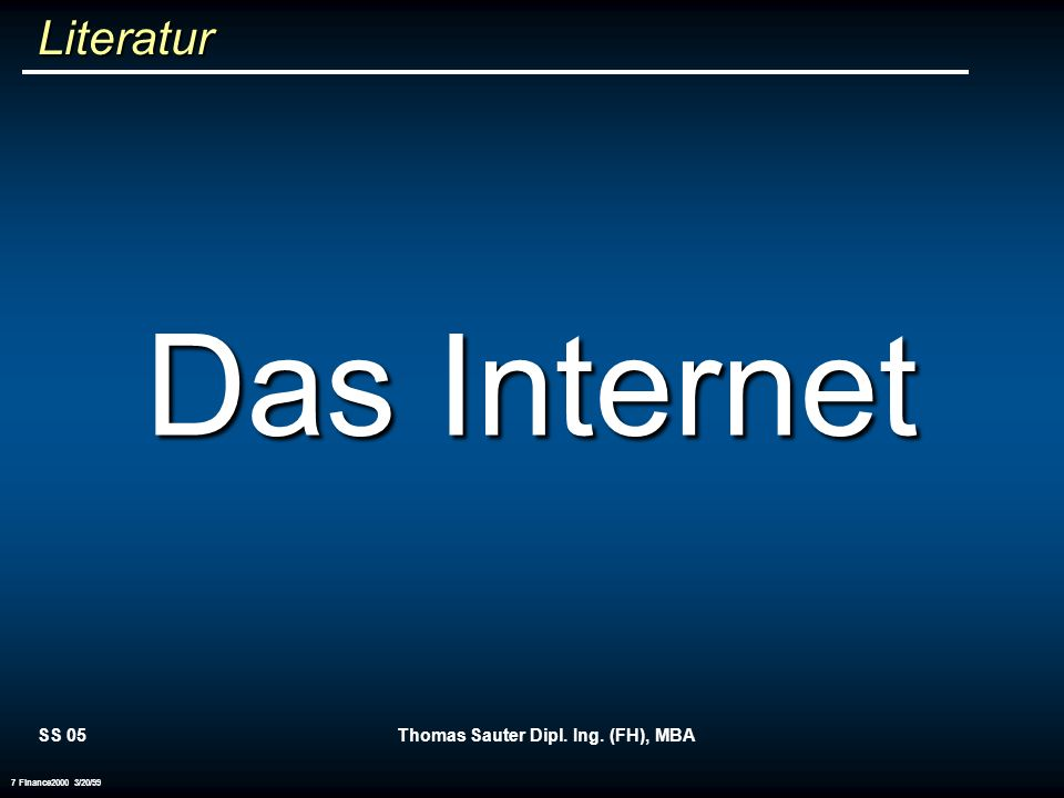 SS 05Thomas Sauter Dipl. Ing. (FH), MBA 7 Finance2000 3/20/99 Literatur Das Internet