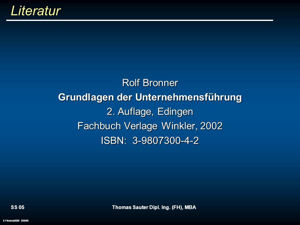 SS 05Thomas Sauter Dipl. Ing. (FH), MBA 8 Finance2000 3/20/99 Literatur Rolf Bronner Grundlagen der Unternehmensführung 2. Auflage, Edingen Fachbuch V