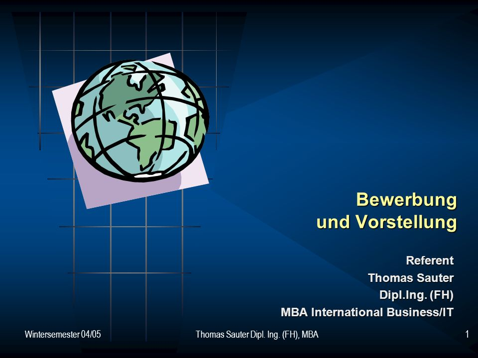 Wintersemester 04/05Thomas Sauter Dipl. Ing. (FH), MBA1 Bewerbung und Vorstellung Referent Thomas Sauter Dipl.Ing. (FH) MBA International Business/IT
