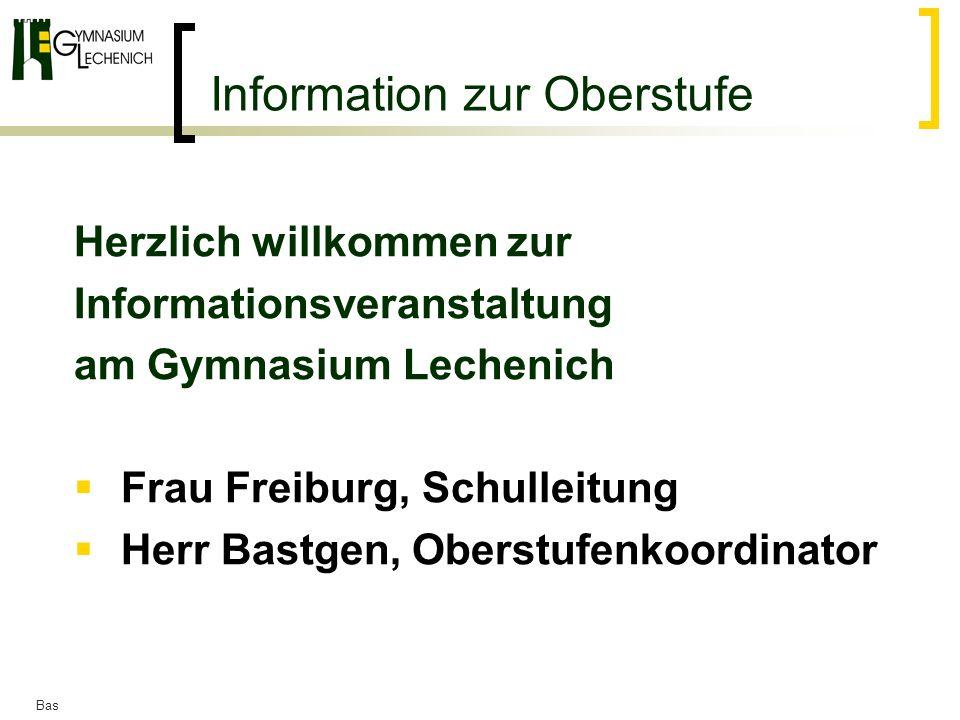 Bas Information zur Oberstufe Herzlich willkommen zur Informationsveranstaltung am Gymnasium Lechenich Frau Freiburg, Schulleitung Herr Bastgen, Obers