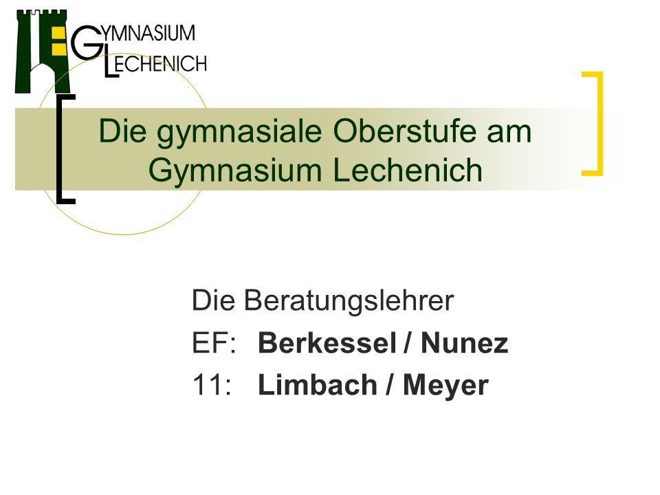 Die gymnasiale Oberstufe am Gymnasium Lechenich Die Beratungslehrer EF: Berkessel / Nunez 11: Limbach / Meyer