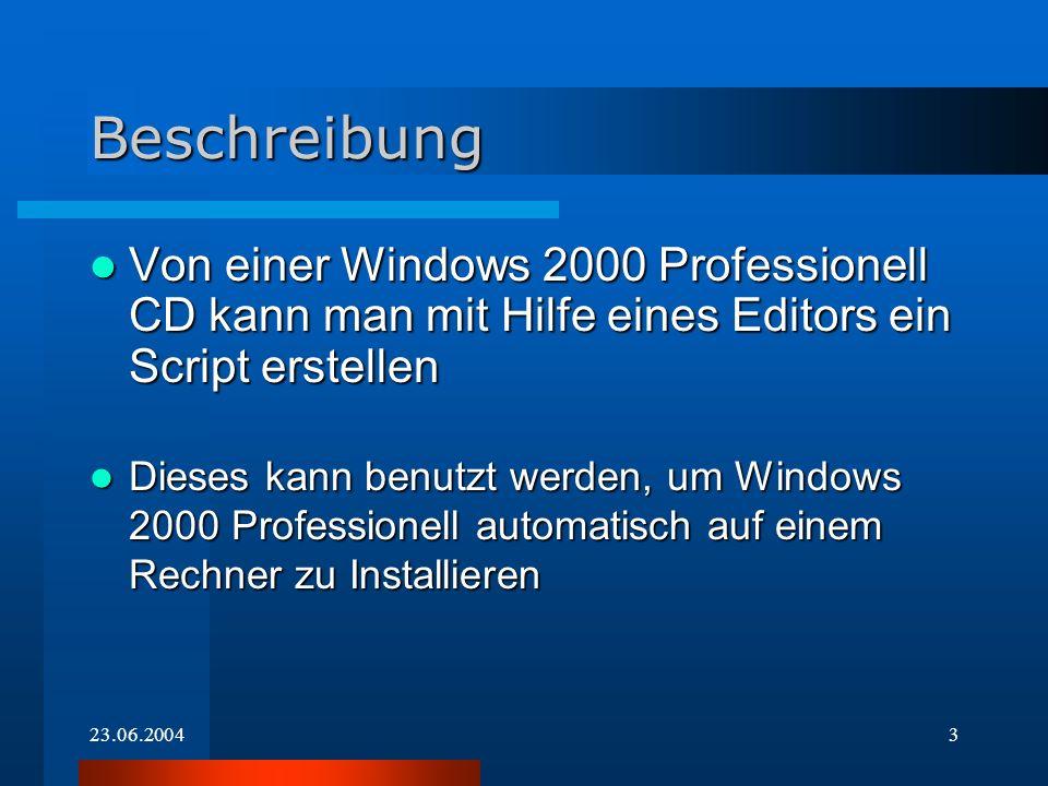 23.06.20043 Beschreibung Von einer Windows 2000 Professionell CD kann man mit Hilfe eines Editors ein Script erstellen Von einer Windows 2000 Professionell CD kann man mit Hilfe eines Editors ein Script erstellen Dieses kann benutzt werden, um Windows 2000 Professionell automatisch auf einem Rechner zu Installieren Dieses kann benutzt werden, um Windows 2000 Professionell automatisch auf einem Rechner zu Installieren