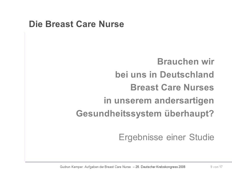 Gudrun Kemper: Aufgaben der Breast Care Nurse – 28. Deutscher Krebskongress 2008 9 von 17 Die Breast Care Nurse Brauchen wir bei uns in Deutschland Br