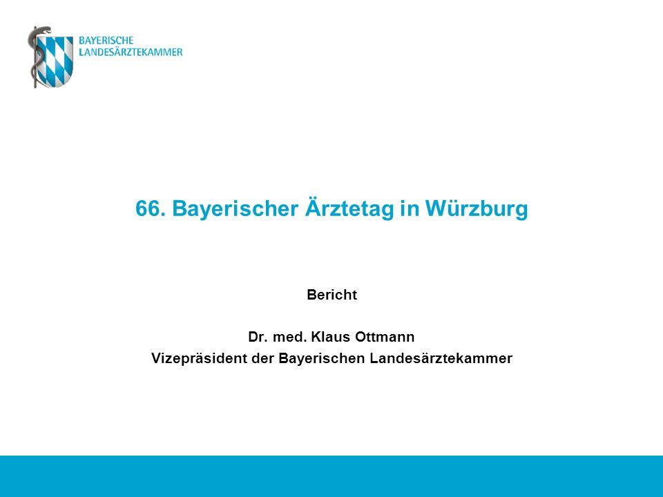 66. Bayerischer Ärztetag in Würzburg Bericht Dr. med. Klaus Ottmann Vizepräsident der Bayerischen Landesärztekammer