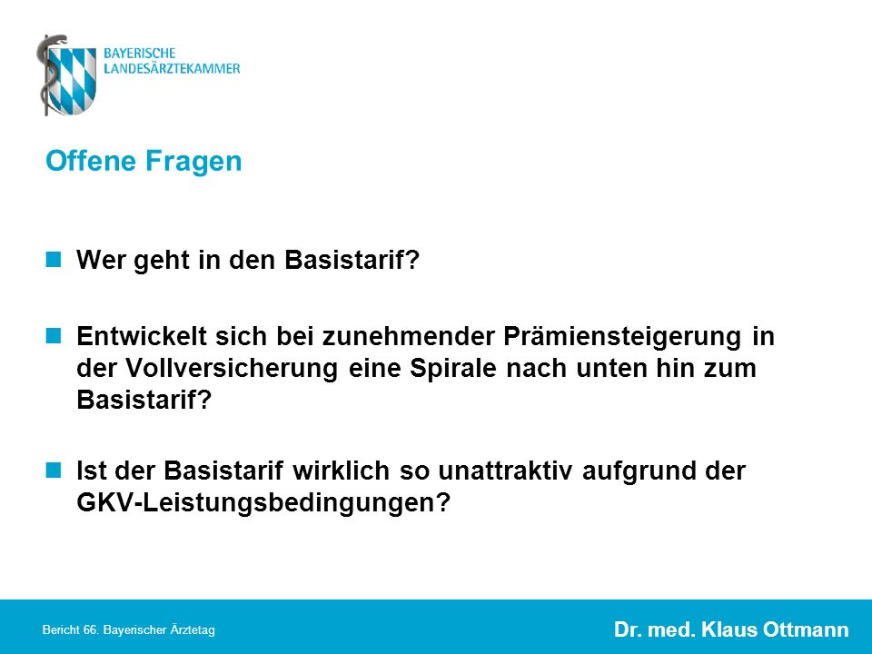 Dr. med. Klaus Ottmann Bericht 66. Bayerischer Ärztetag Offene Fragen Wer geht in den Basistarif? Entwickelt sich bei zunehmender Prämiensteigerung in