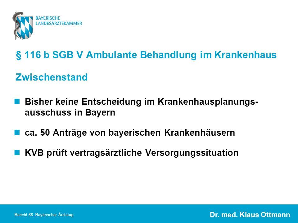 Dr. med. Klaus Ottmann Bericht 66. Bayerischer Ärztetag § 116 b SGB V Ambulante Behandlung im Krankenhaus Bisher keine Entscheidung im Krankenhausplan