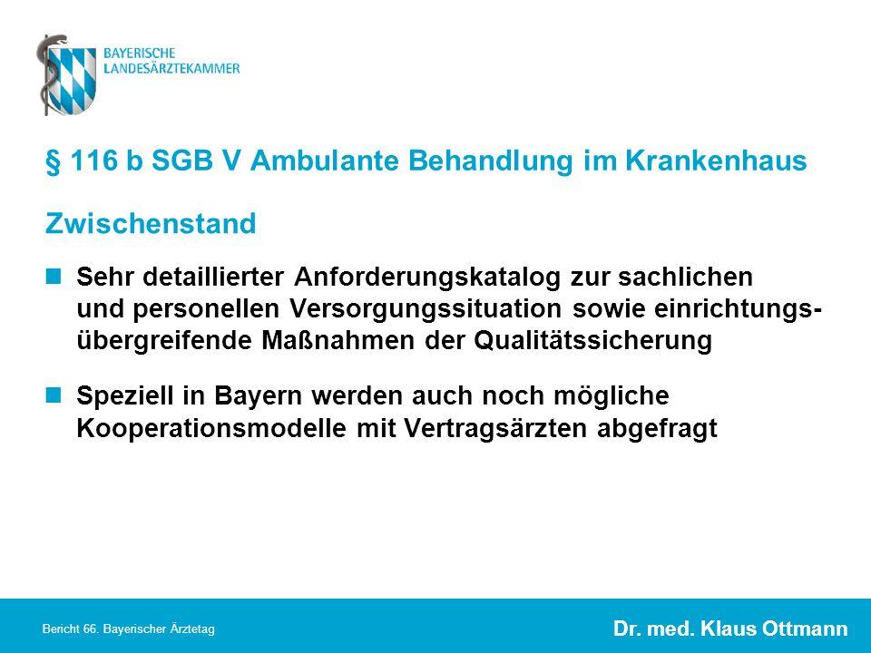 Dr. med. Klaus Ottmann Bericht 66. Bayerischer Ärztetag § 116 b SGB V Ambulante Behandlung im Krankenhaus Sehr detaillierter Anforderungskatalog zur s