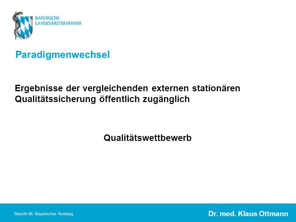 Dr. med. Klaus Ottmann Bericht 66. Bayerischer Ärztetag Paradigmenwechsel Ergebnisse der vergleichenden externen stationären Qualitätssicherung öffent