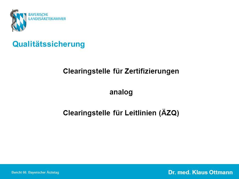 Dr. med. Klaus Ottmann Bericht 66. Bayerischer Ärztetag Qualitätssicherung Clearingstelle für Zertifizierungen analog Clearingstelle für Leitlinien (Ä