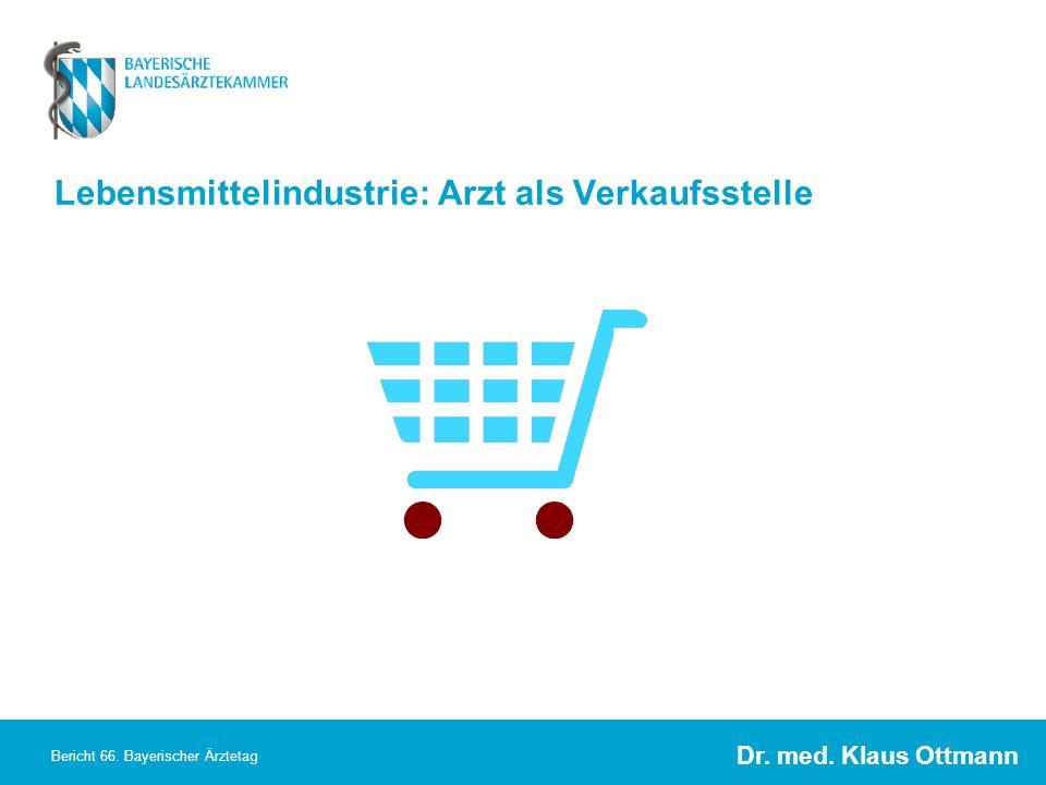 Dr. med. Klaus Ottmann Bericht 66. Bayerischer Ärztetag Lebensmittelindustrie: Arzt als Verkaufsstelle