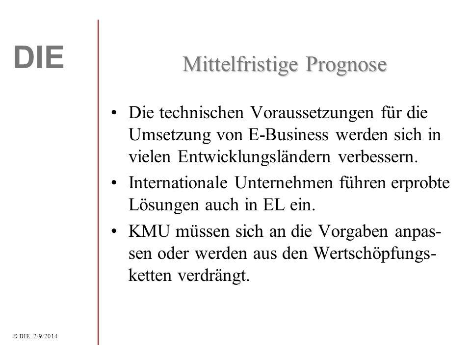 DIE © DIE, 2/9/2014 Mittelfristige Prognose Die technischen Voraussetzungen für die Umsetzung von E-Business werden sich in vielen Entwicklungsländern verbessern.